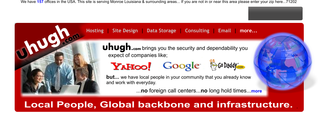 hugh u .com Hosting  |  Site Design  |  Data Storage  |  Consulting  |  Email  |  more...   hugh.com u Local People, Global backbone and infrastructure. .                        brings you the security and dependability you expect of companies like; ...no foreign call centers...no long hold times...more but... we have local people in your community that you already know and work with everyday.  We have 157 offices in the USA. This site is serving Monroe Louisiana & surrounding areas... If you are not in or near this area please enter your zip here...71202